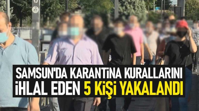 Samsunda karantina kurallarını ihlal eden 5 kişi yakalandı