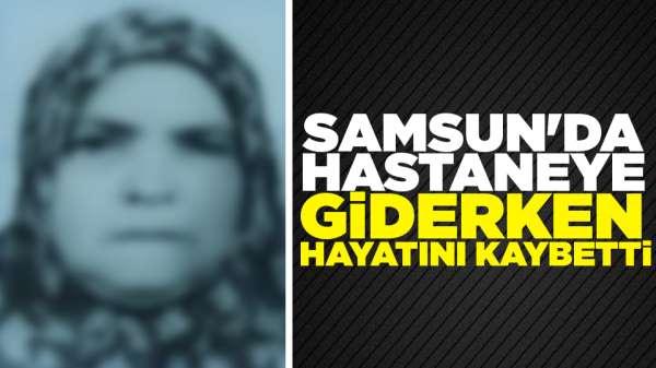 Samsun'da hastaneye giderken hayatını kaybetti