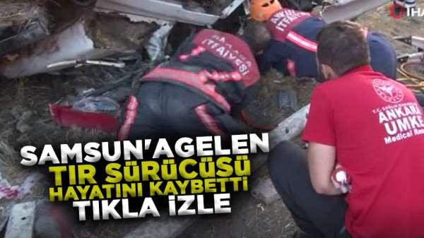 Samsun'a gelen tır şoförü hayatını acı bir şekilde kaybetti.
