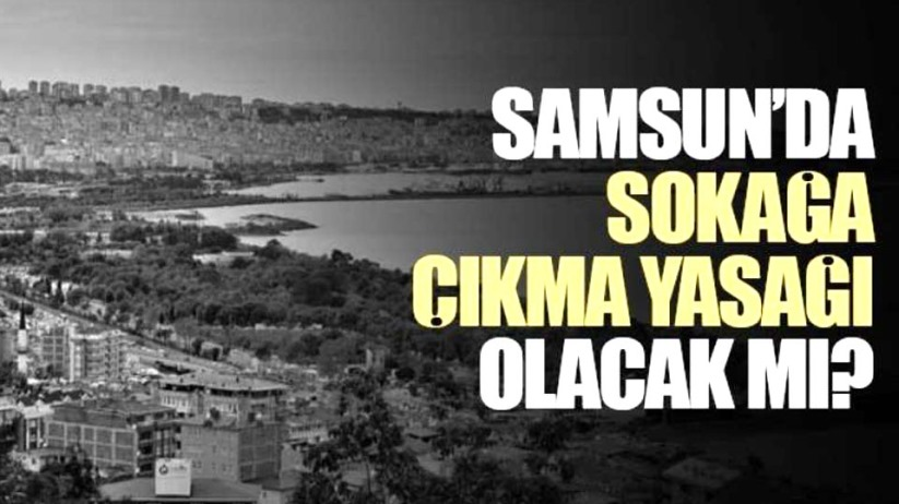 Samsun'da bu hafta sonu sokağa çıkma yasağı olacak mı?