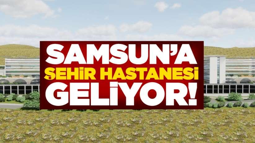 Samsun'a şehir hastanesi geliyor