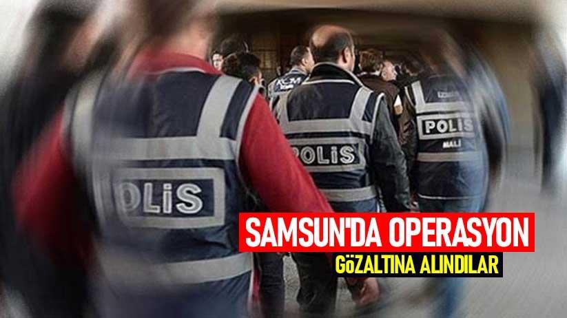 Samsunda operasyon: Gözaltına alındılar