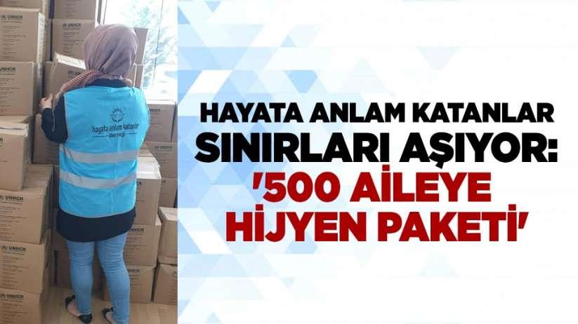 Hayata Anlam Katanlar sınırları aşıyor: '500 aileye hijyen paketi'