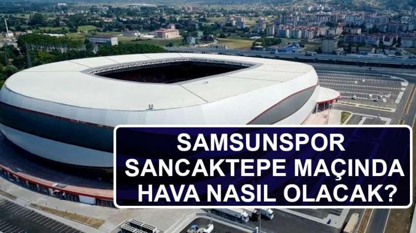 Samsunspor Sancaktepe maçında hava nasıl olacak?