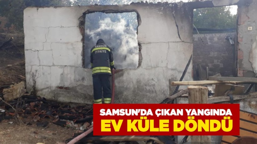 Samsun'da çıkan yangında ev küle döndü