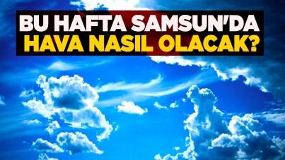 Bu hafta Samsun'da hava nasıl olacak?