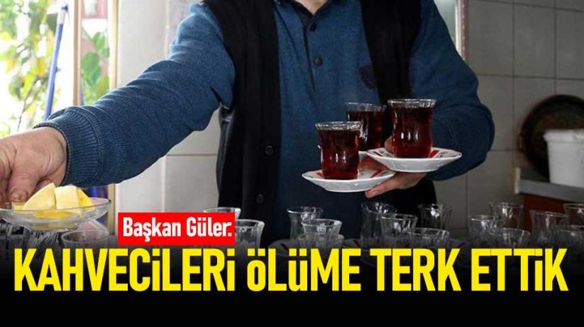 Başkan Güler: Kahvecileri ölüme terk ettik