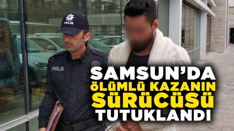 Samsun'da ölümlü kazanın sürücüsü tutuklandı!