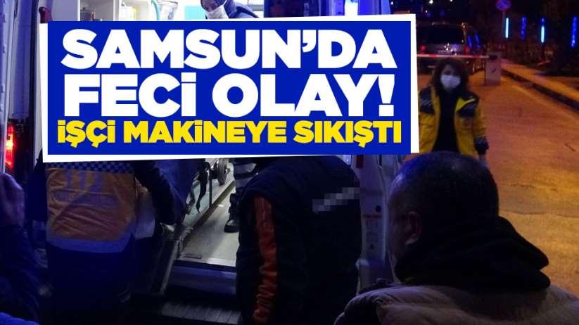 Samsun'da feci olay! İşçi makineye sıkıştı