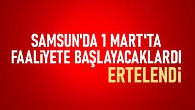 Samsun'da 1 Mart'ta faaliyete başlayacaklardı! Ertelendi