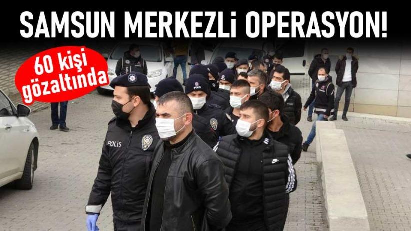 Samsun merkezli operasyon! 60 kişi gözaltında