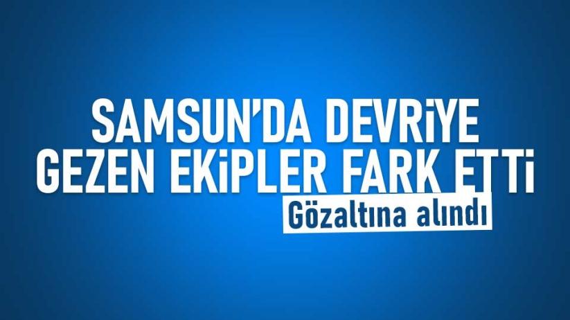 Samsun'da devriye gezen ekipler fark etti! Gözaltına alındı