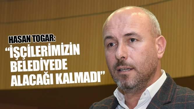 Togar: 'İşçilerimizin belediyede alacağı kalmadı'