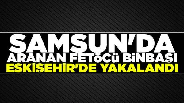 Samsun'da aranan FETÖCÜ Binbaşı Eskişehir'de yakalandı