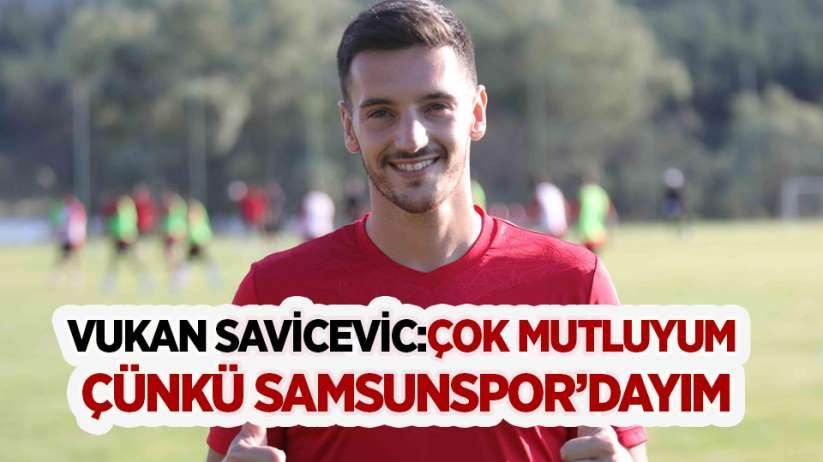 Vukan Savicevic:Çok mutluyum çünkü Samsunspor'dayım