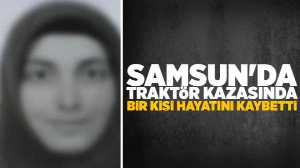 Samsun'da traktör kazasında bir kişi hayatını kaybetti