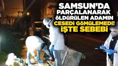 Samsun'da parçalanarak öldürülen adamın cesedi gömülemedi! İşte sebebi