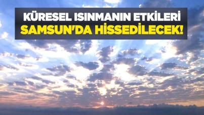 Küresel ısınmanın etkileri Samsun'da hissedilecek!