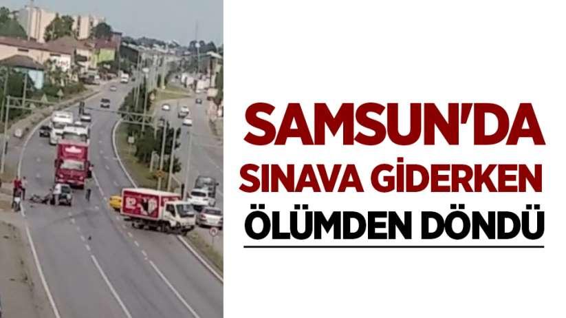 Samsun'da sınava giderken ölümden döndü
