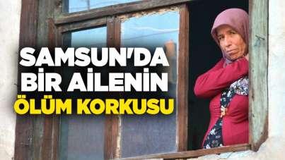 Samsun'da bir ailenin ölüm korkusu