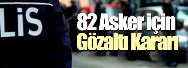 82 Asker İçin Gözaltı Kararı