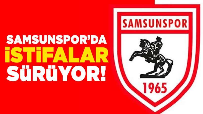 Samsunspor'da istifalar sürüyor!
