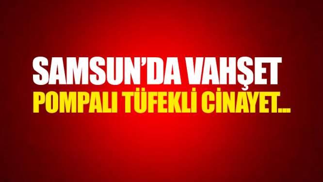 Samsun'da pompalı tüfekle cinayet vahşeti!