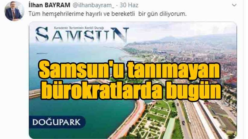 Samsun'u tanımayan bilmeyen bürokratlarda bugün