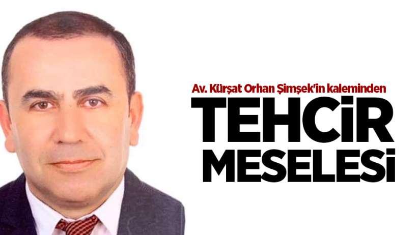 Av. Kürşat Orhan Şimşek'in kaleminden...TEHCİR MESELESİ