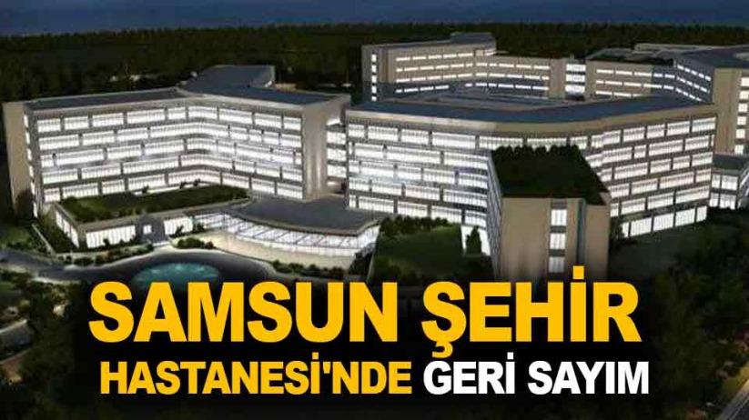 Samsun Şehir Hastanesinde geri sayım