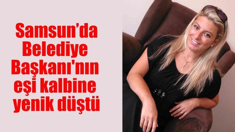 Samsun Alaçam Belediye Başkanının eşi kalbine yenik düştü
