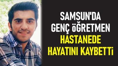 Samsun'da genç öğretmen hastanede hayatını kaybetti