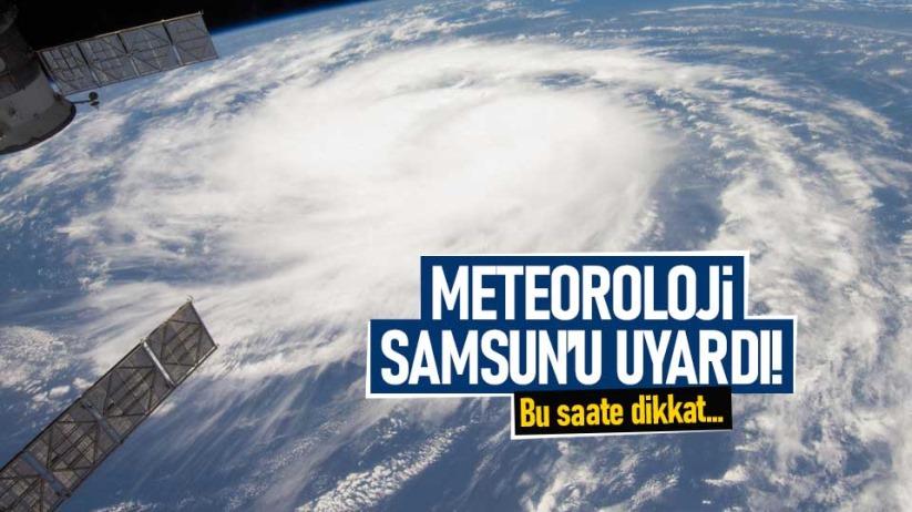 Meteoroloji Samsunu uyardı! Bu saate dikkat...