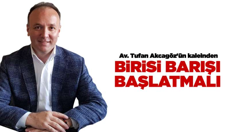 Av. Tufan Akcagözün kaleinden...BİRİSİ BARIŞI BAŞLATMALI