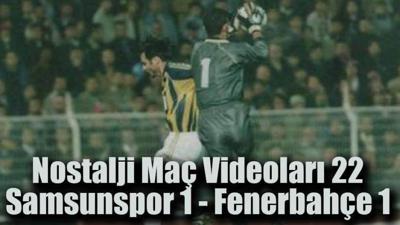 Nostalji Maç Videoları 22 / 1-1 biten Samsunspor Fenerbahçe maçı