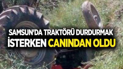Samsun'da traktörü durdurmak isterken canından oldu