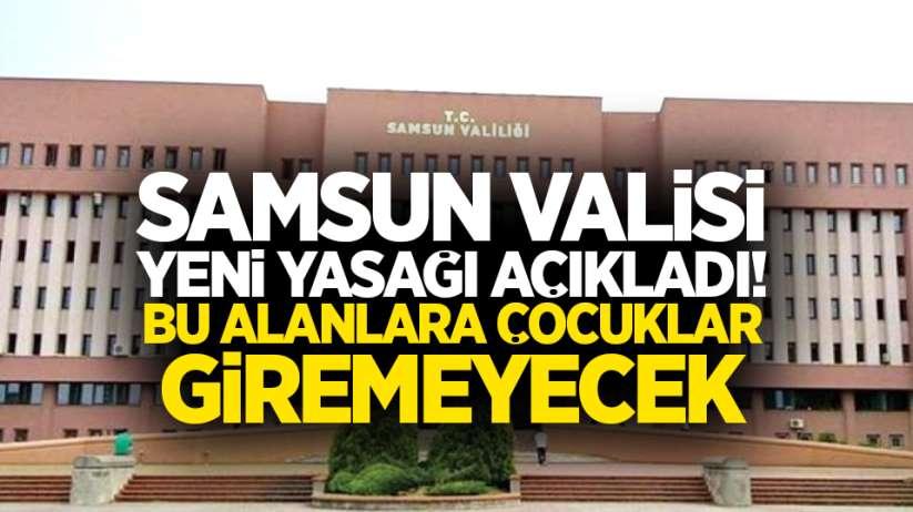 Samsun Valisi yeni yasağı açıkladı! Bu alanlara çocuklar giremeyecek