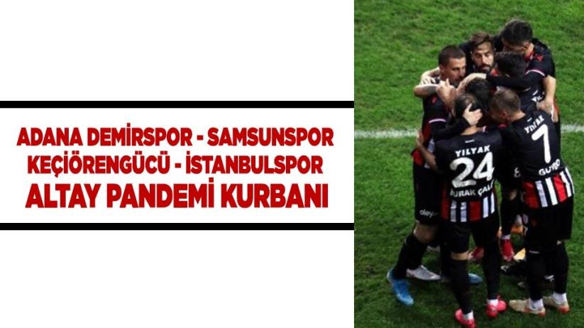 ADANA DEMİRSPOR - SAMSUNSPOR / KEÇİÖRENGÜCÜ - İSTANBULSPOR / ALTAY PANDEMİ KURBANI