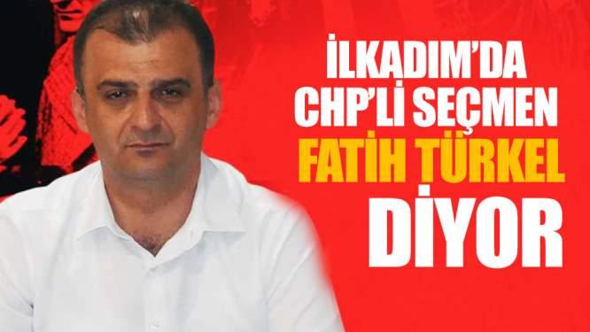 Samsun Haberleri: İlkadımda CHPli Seçmen Fatih Türkel Diyor!