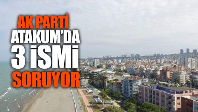 Samsun Haberleri: AK Parti Atakum'da Üç İsmi Soruyor