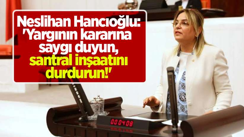 Neslihan Hancıoğlu:'Yargının kararınasaygı duyun, santral inşaatını durdurun!'