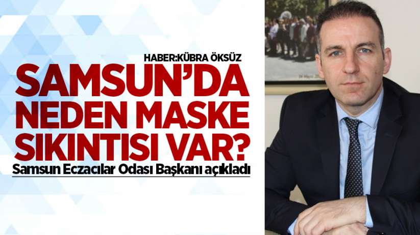 Samsun'da neden maske sıkıntısı var?Samsun Eczacılar Odası Başkanı açıkladı