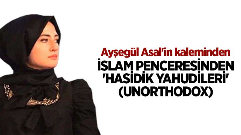 İSLAM PENCERESİNDEN 'HASİDİK YAHUDİLERİ' (UNORTHODOX)