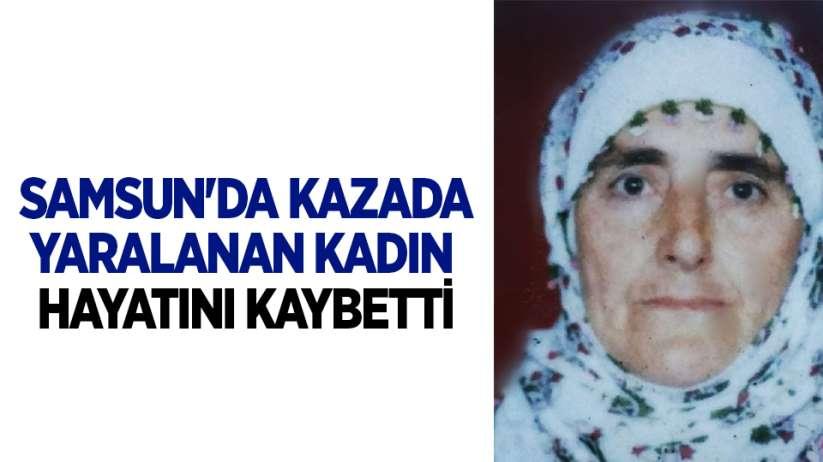 Samsun'da kazada yaralanan kadın hayatını kaybetti