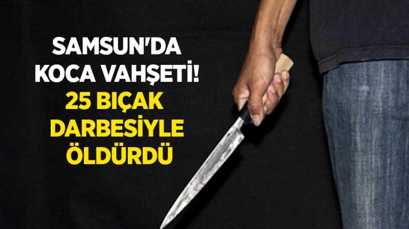 Samsunda koca vahşeti! 25 bıçak darbesiyle öldürdü