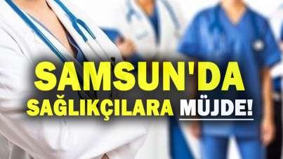 Samsun'da sağlıkçılara müjde!