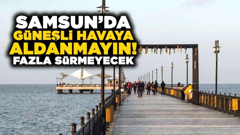 Samsun'da güneşli havaya aldanmayın! Fazla sürmeyecek