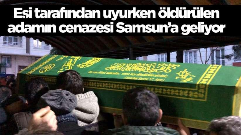 Eşi tarafından uyurken öldürülen şahısın cenazesi Samsun'a getiriliyor
