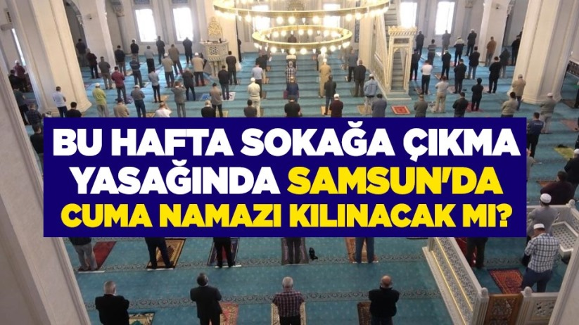 Bu hafta sokağa çıkma yasağında Samsun'da cuma namazı kılınacak mı?