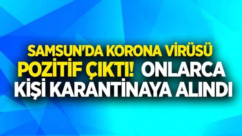 Samsun'da korona virüsü pozitif çıktı! Onlarca kişi karantinaya alındı